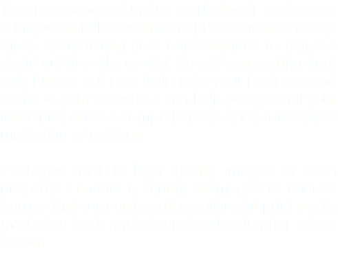 The importance of online marketing in real estate is unquestionable and first impressions are the key. Make every listing from condominium to palaces stand out from the crowd. Great images attract not only buyers but new listings to your business and traffic to your website. I can help you give all your listed properties a comprehensive and professional marketing advantage. Packages include high quality images of each property. I ensure a variety of images to choose from so that you can keep the online and print media marketing fresh and vibrant for the duration of the listing.
